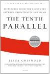 The Tenth Parallel: Dispatches from the Fault Line Between Christianity and Islam - Eliza Griswold