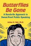 Butterflies Be Gone: A Hands-On Approach to Sweat-Proof Public Speaking - Arthur H. Bell