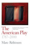 The American Play: 1787-2000 - Marc Robinson