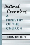 Pastoral Counseling: A Ministry Of The Church - John Patton
