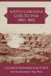 South Carolina Goes to War, 1860-1865 - Charles Edward Cauthen, J. Tracy Power