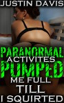 Paranormal Activities Pumped Me Full Till I Squirted: Aggressive Paranormal Erotica Bundle (Bent Over, Plowed, Pumped and Filled to the Brim Collection Book 1) - Justin Davis