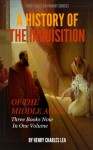 A HISTORY OF THE INQUISITION OF THE MIDDLE AGES. - Illustrated (All Three Books Now In One Volume) - Henry Charles Lea
