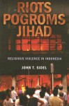 Riots, Pogroms, Jihad: Religious Violence in Indonesia - John T. Sidel