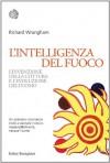 L'intelligenza del fuoco: L'invenzione della cottura e l'evoluzione dell'uomo (Bollati Boringhieri Saggi) (Italian Edition) - Richard Wrangham, Daria Restani