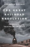 The Great Railroad Revolution: The History of Trains in America - Christian Wolmar