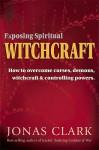 Exposing Spiritual Witchcraft: Breaking Controlling Powers - Jonas Clark