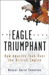 The Eagle Triumphant: How America Took Over the British Empire - Robert Smith Thompson