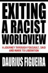 Exiting a Racist Worldview: A Journey Through Foucault, Said and Marx to Liberation - Daurius Figueira