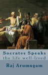 Socrates Speaks: The Life Well-Lived - Raj Arumugam