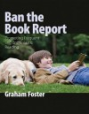 Ban the Book Report: Promoting Frequent and Enthusiastic Reading - Graham Foster