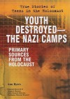 Youth Destroyed--The Nazi Camps: Primary Sources from the Holocaust - Ann Byers