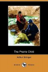 The Prairie Child (Dodo Press) - Arthur Stringer, E. F. Ward