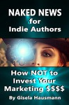 Naked News for Indie Authors How NOT to Invest Your Marketing $$$ - Gisela Hausmann, Divya Lavanya