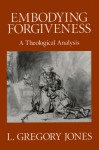 Embodying Forgiveness: A Theological Analysis - L. Gregory Jones