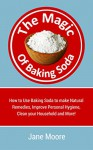 The Magic of Baking Soda: How to Use Baking Soda to make Natural Remedies, Improve Personal Hygiene, Clean your Household and More! (Nature's Miracles) - Jane Moore, Nature's Miracles