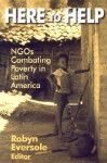 Here to Help: NGOs Combating Poverty in Latin America - Robyn Eversole