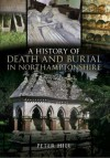 A History of Death and Burial in Northamptonshire - Peter Hill