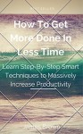 How To Get More Done In Less Time: Learn Step-By-Step Smart Techniques to Massively Increase Productivity - James Brown