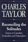Reconciling the Solitudes: Essays on Canadian Federalism and Nationalism - Charles Taylor