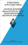 Everything Is in Everything: Jacques Ranciere Between Intellectual Emancipation and Aesthetic Education: Soccas Symposium Vol. V - Jason Smith, Annette Weisser, Jacques Rancière