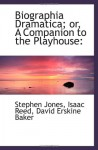Biographia Dramatica; or, A Companion to the Playhouse - Stephen Jones, Isaac Reed, David Erskine Baker