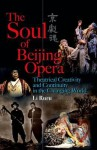 The Soul of Beijing Opera: Theatrical Creativity and Continuity in the Changing World - Li Ruru