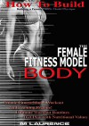 How To Build The Female Fitness Model Body: Building A Female Fitness Model Physique, Female Fitness Model Workout, Training Regime, Ultimate Workout Routines, Diet Plan with Nutritional Values - M Laurence
