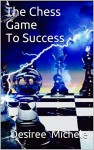 The Chess Game To Success - Desiree Michele