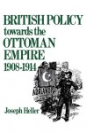 British Policy Towards the Ottoman Empire 1908-1914 - Joseph Heller