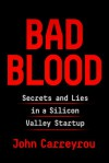 Bad Blood: Secret and Lies in a Silicon Valley Startup - John Carreyrou