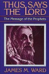 Thus Says the Lord: The Message of the Prophets - James M. Ward
