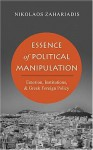 Essence of Political Manipulation: Emotion, Institutions, and Greek Foreign Policy - Nikolaos Zahariadis