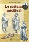 Le Costume Medieval: Dictionnaire Raisonne Du Mobilier Tome 3 - E. Viollet-Le-Duc