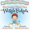 Mrs. Gorski, I Think I Have the Wiggle Fidgets (A Story About Attention. Distraction, and Creativity) (Adventures of Everyday Geniuses) - Barbara Esham, Mike Gordon