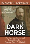 Dark Horse: The Surprise Election and Political Murder of President James A. Garfield - Kenneth D. Ackerman