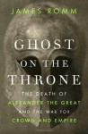 Ghost on the Throne: The Death of Alexander the Great and the War for Crown and Empire - James Romm