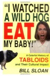 I Watched a Wild Hog Eat My Baby: A Colorful History of Tabloids and Their Cultural Impact - Bill Sloan