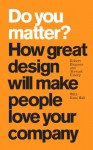 Do You Matter?: How Great Design Will Make People Love Your Company - Robert Brunner, Stewart Emery, Russ Hall