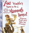 You Wouldn't Want to Be a Mammoth Hunter: Dangerous Beasts You'd Rather Not Encounter - John Malam, David Antram, David Salariya