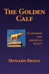 The Golden Calf: Economism and American Policy - Howard Brody