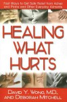 Healing What Hurts: Fast Ways to Get Safe Relief from Aches and Pains and Other Everyday Ailments - David Y. Wong, Deborah Mitchell