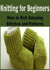 Knitting for Beginners: How to Knit Amazing Stitches and Patterns: (Knitting - Knitting for Beginners - Knitting Patterns - Crochet) - Mary Costello