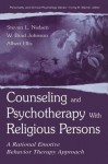 Counseling and Psychotherapy With Religious Persons: A Rational Emotive Behavior Therapy Approach (Personality & Clinical Psychology) - Stevan L. Nielsen, W. Brad Johnson, Albert Ellis