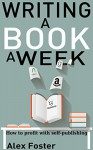 Writing a Book a Week: How to profit with self-publishing - Alex Foster