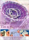 Decorative Tin & Wirework: 100 Contemporary Tincraft Projects and Wirework Designs to Decorate the Home - Mary Maguire