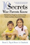 10 Secrets Wise Parents Know: Tried and True Things You Can Do to Raise Faithful, Confident, Responsible Children - Brent L. Top, Bruce A. Chadwick