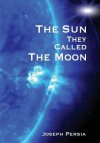 The Sun They Called the Moon - Joseph Persia