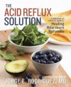 The Acid Reflux Solution: A Cookbook and Lifestyle Guide for Healing Heartburn Naturally - Jorge E. Dr Rodriguez, Susan Wyler