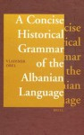 A Concise Historical Grammar of the Albanian Language: Reconstruction of Proto-Albanian - Vladimir E. Orel